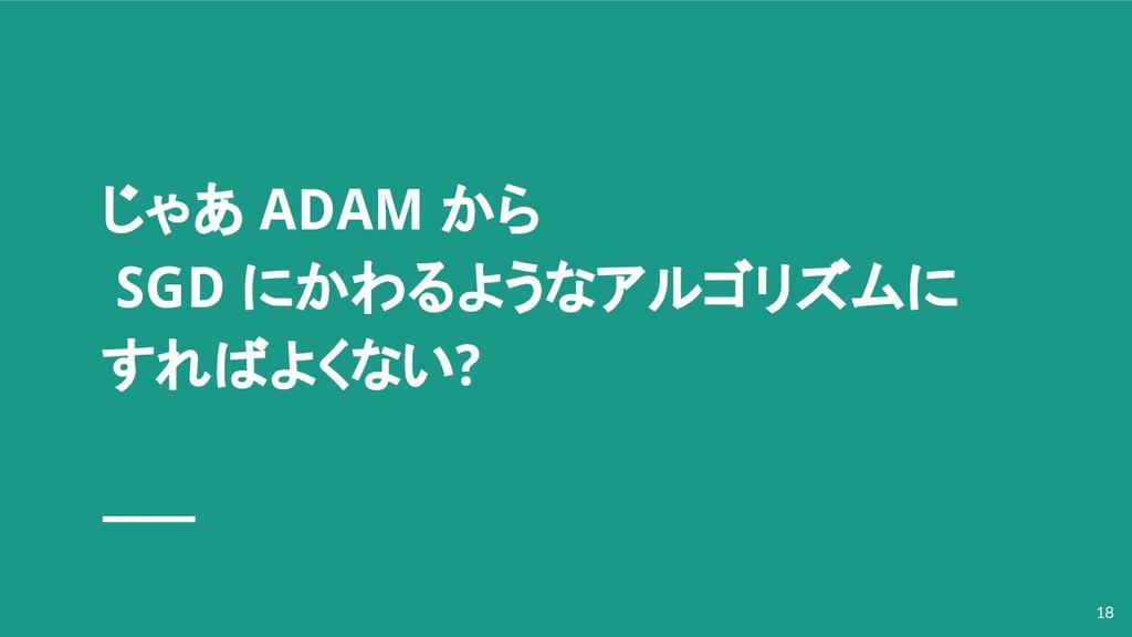 じゃあ ADAM から SGD にかわるようなアルゴリズムに すればよくない? 18