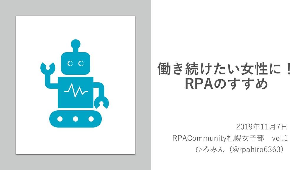 働き続けたい女性に! RPAのすすめ 2019年11月7日 RPACommunity札幌女子部...