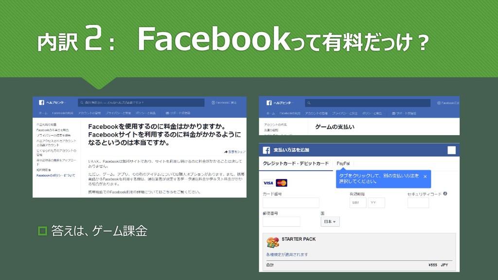 内訳 : Facebookって有料だっけ?  答えは、ゲーム課金