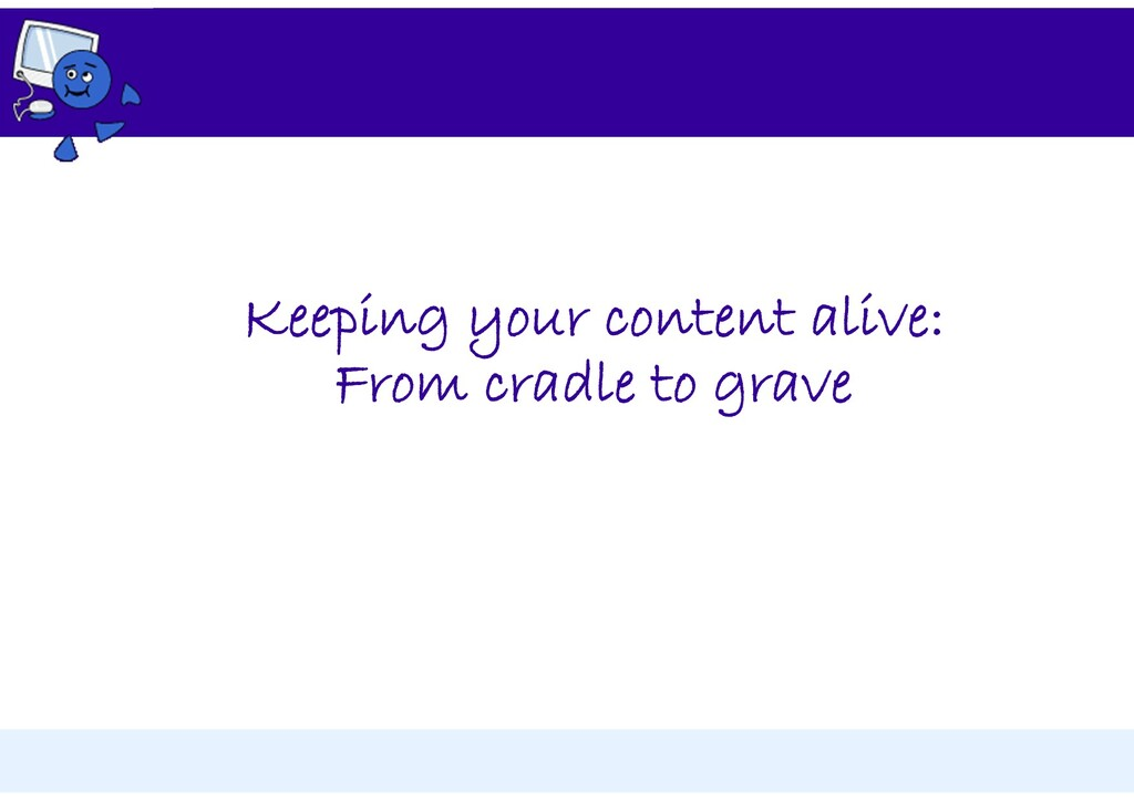 Keeping your content alive: From cradle to grave