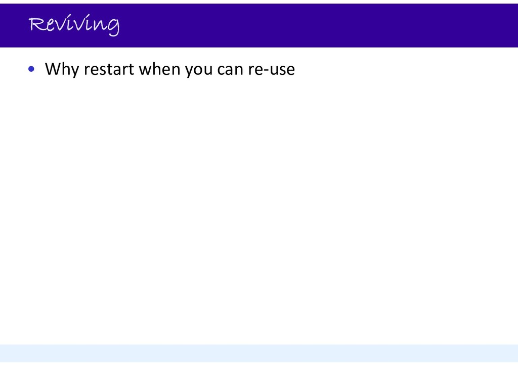 Reviving • Why restart when you can re‐use