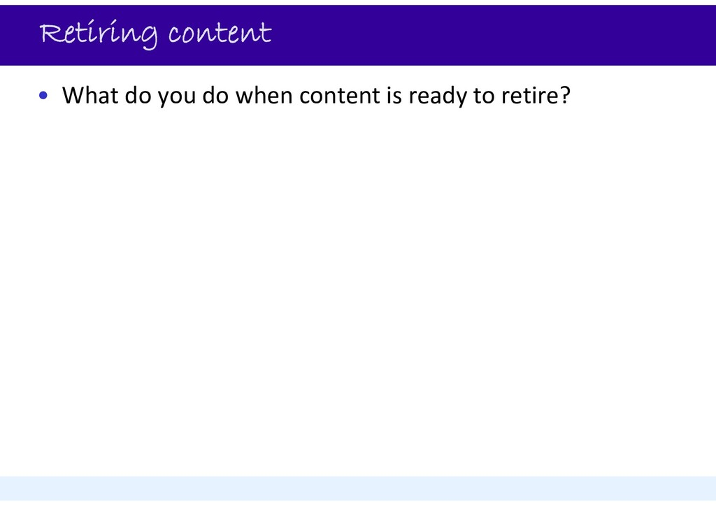 Retiring content • What do you do when content ...