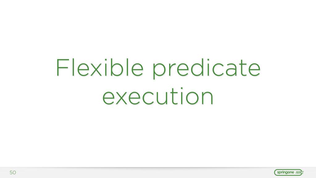 Flexible predicate execution 50