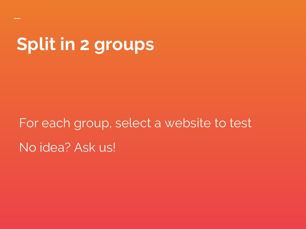 Split in 2 groups For each group, select a webs...