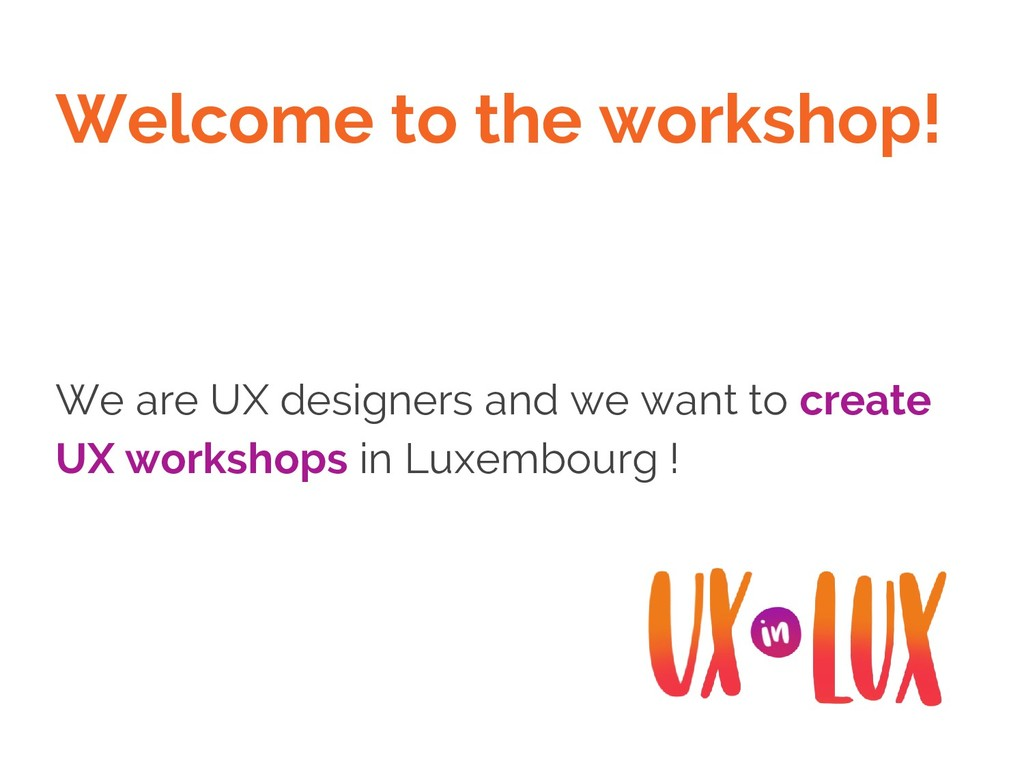 Welcome to the workshop! We are UX designers an...