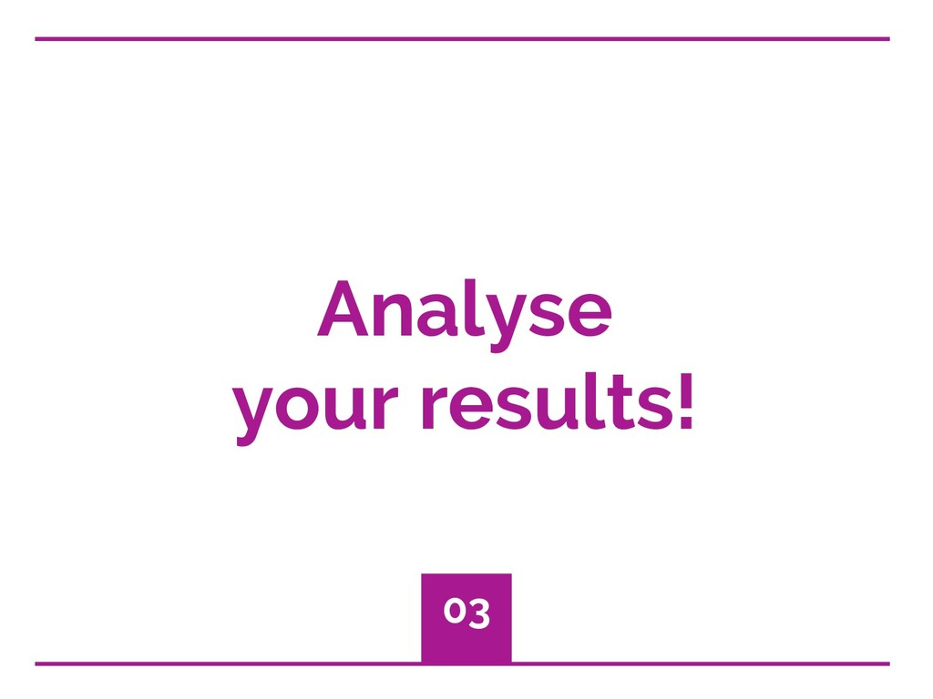 Analyse your results! 03