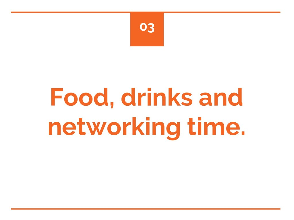 Food, drinks and networking time. 03