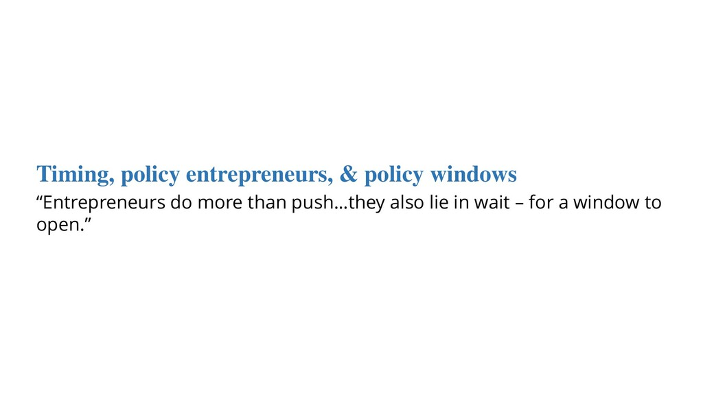 Timing, policy entrepreneurs, & policy windows ...