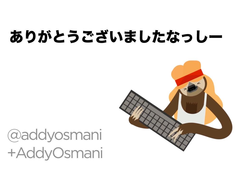 @addyosmani +AddyOsmani ͋Γ͕ͱ͏͍͟͝·ͨ͠ͳͬ͠ʔ