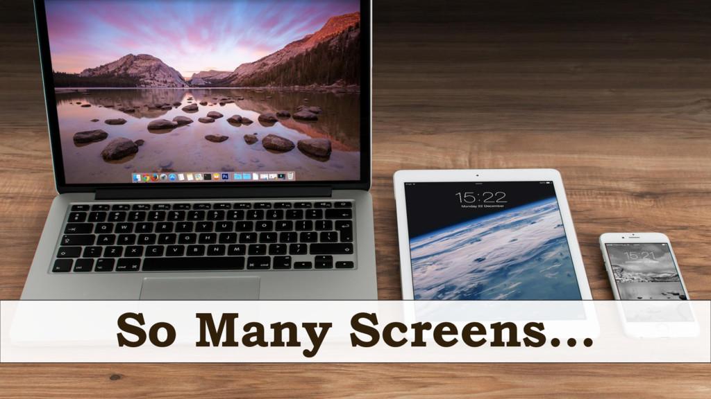 So Many Screens…