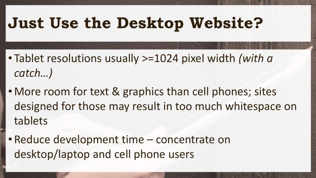 Just Use the Desktop Website? •Tablet resolutio...