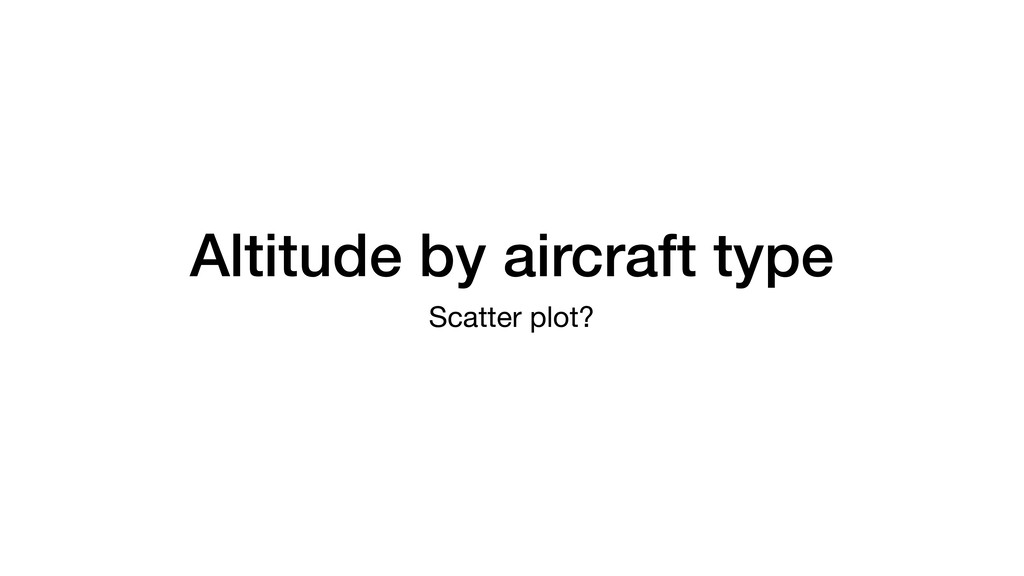 Altitude by aircraft type Scatter plot?