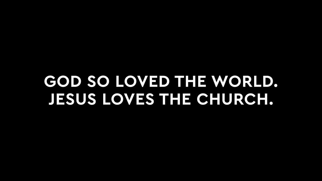 GOD SO LOVED THE WORLD. JESUS LOVES THE CHURCH.