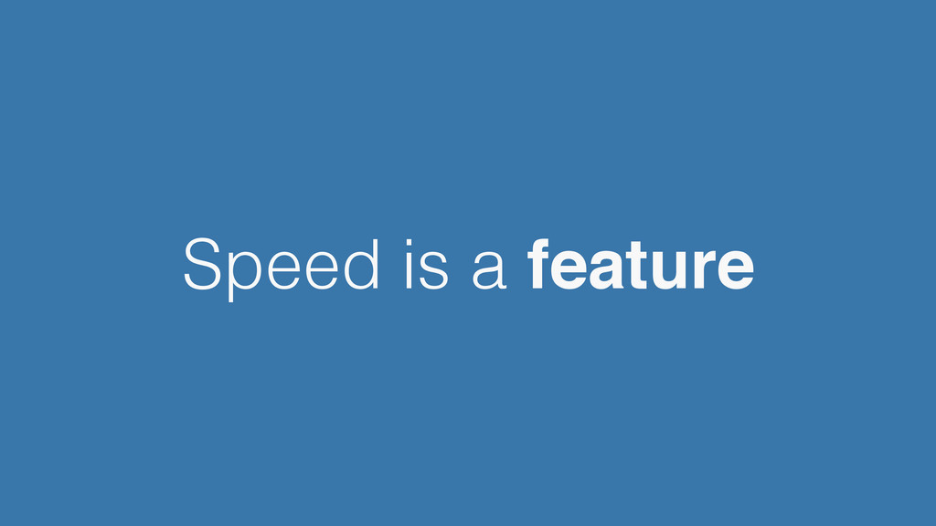 Speed is a feature