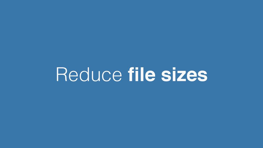 Reduce file sizes