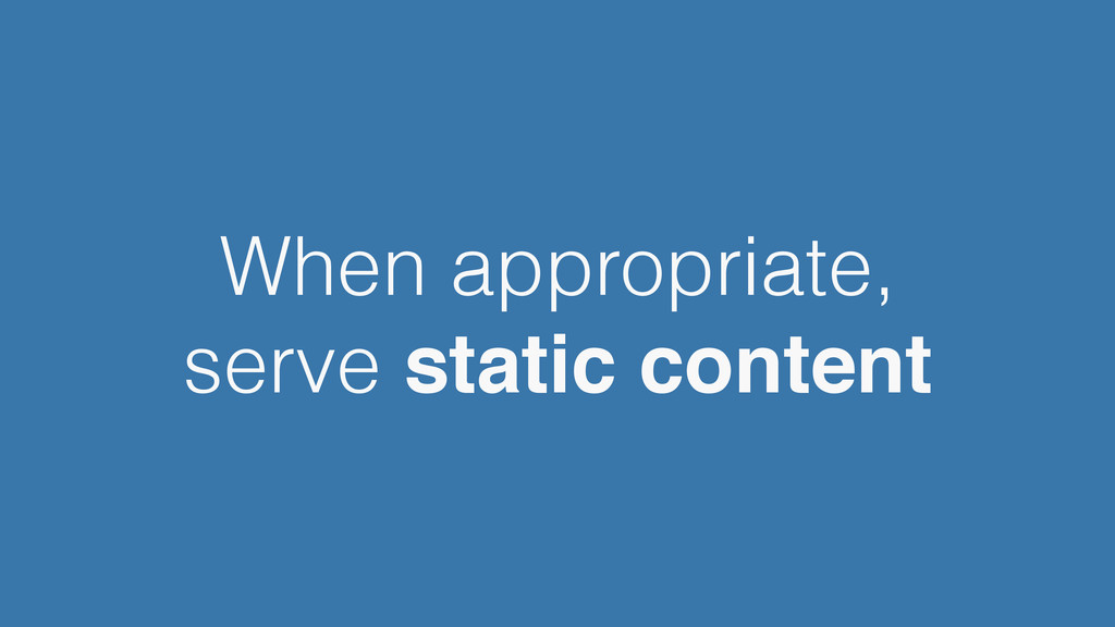 When appropriate, serve static content