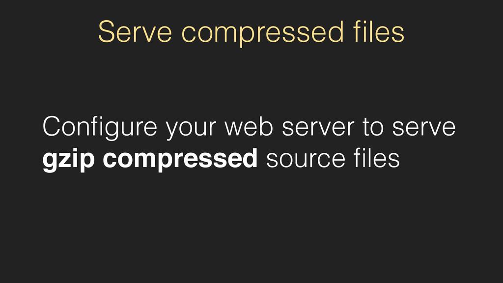 Serve compressed files Configure your web server ...