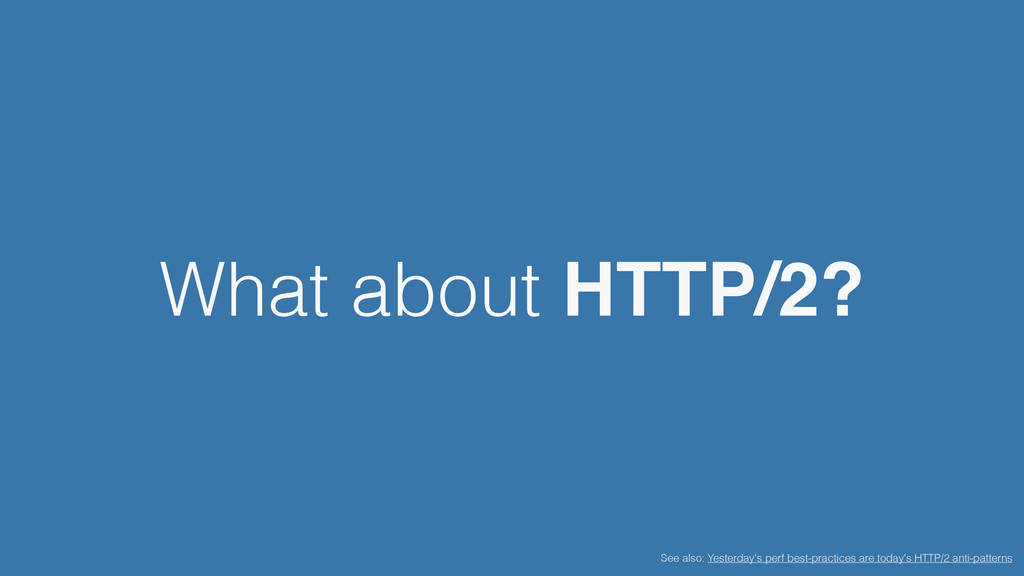 What about HTTP/2? See also: Yesterday's perf b...