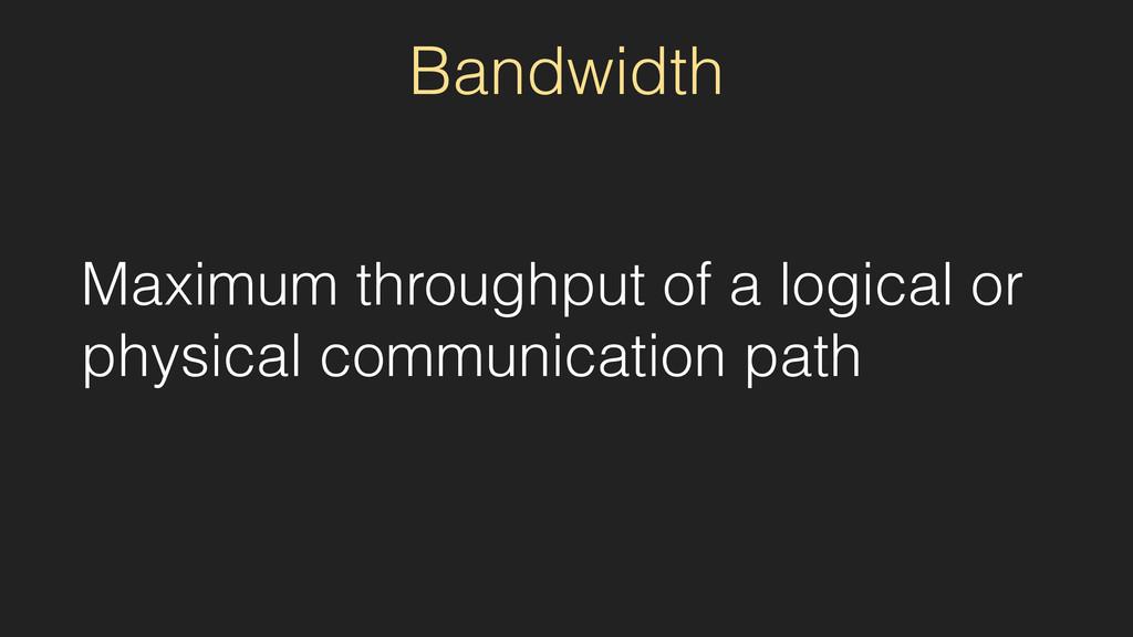 Bandwidth Maximum throughput of a logical or ph...
