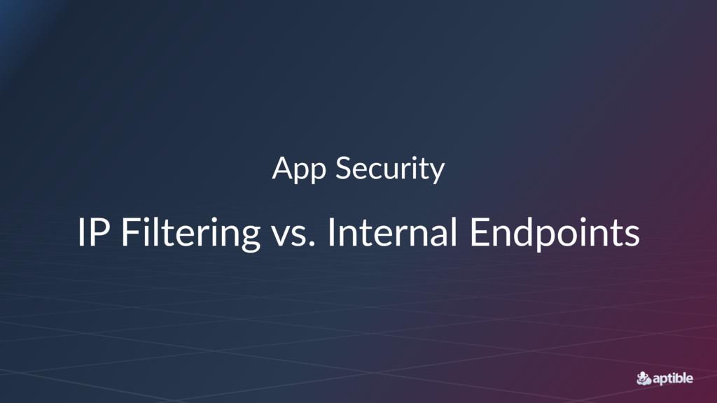 App#Security IP#Filtering#vs.#Internal#Endpoints
