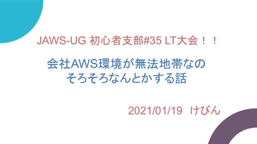 JAWS-UG 初心者支部#35 LT大会!! 会社AWS環境が無法地帯なの そろそろなんとか...