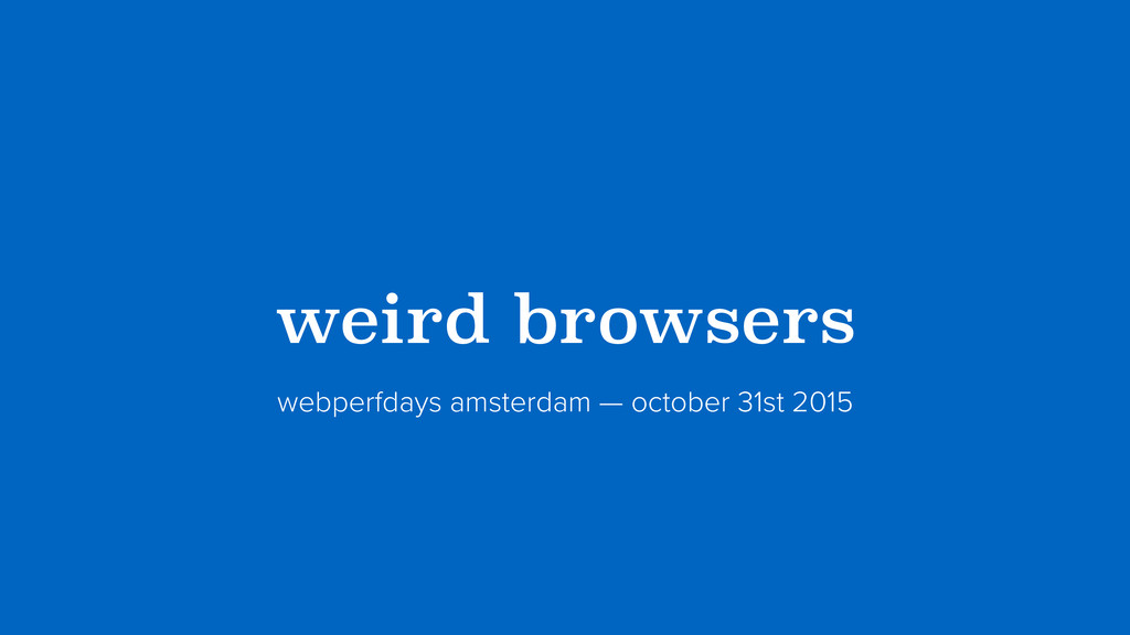 ?weird browsers? webperfdays amsterdam — octobe...