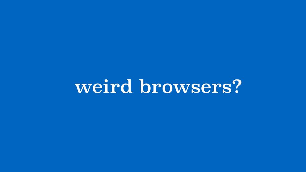 ?weird browsers?