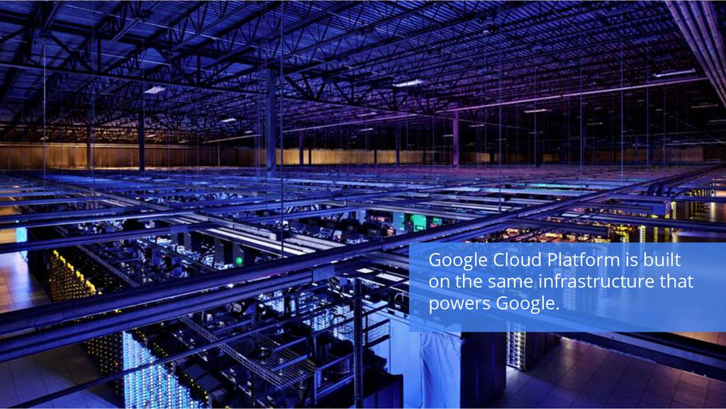 Google Cloud Platform is built on the same infr...