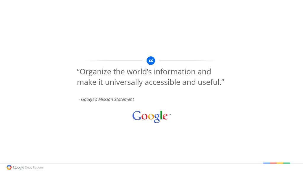 "- Google's Mission Statement ""Organize the worl..."