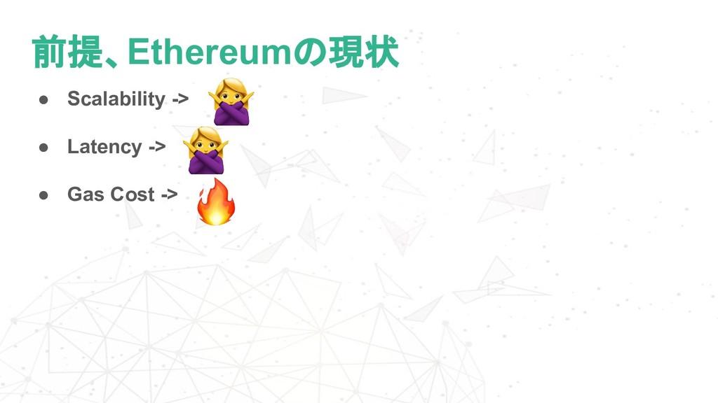 前提、Ethereumの現状 ● Scalability -> ● Latency -> ● ...