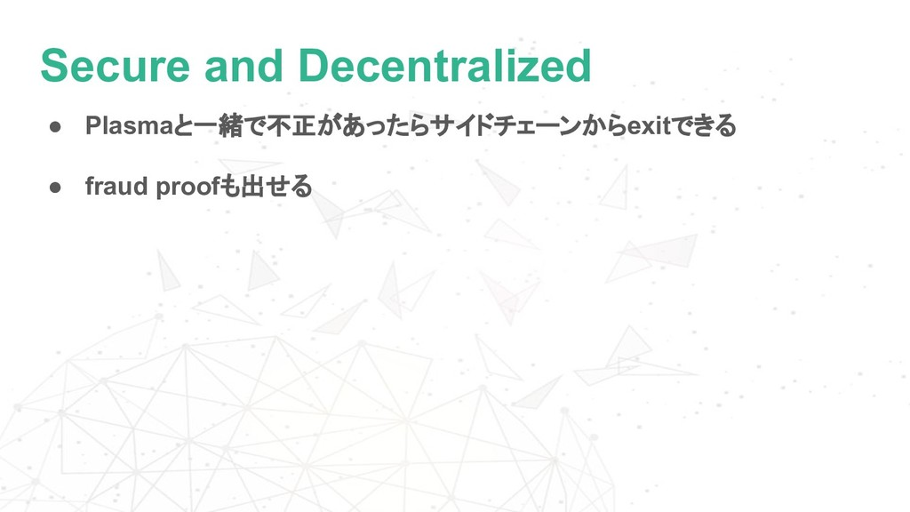 Secure and Decentralized ● Plasmaと一緒で不正があったらサイド...