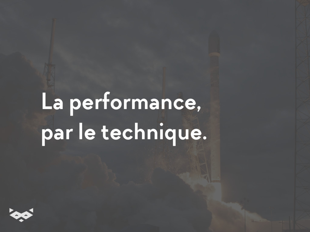 La performance, par le technique.