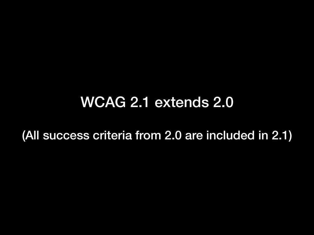 WCAG 2.1 extends 2.0 (All success criteria from...