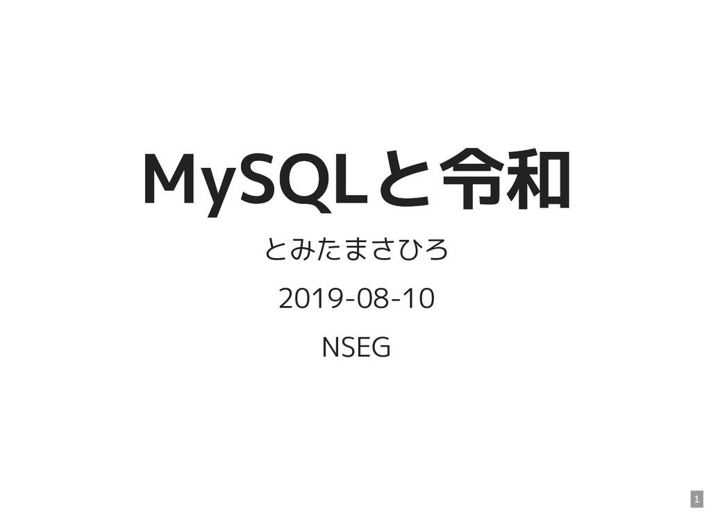 MySQLと令和 MySQLと令和 とみたまさひろ 2019-08-10 NSEG 1