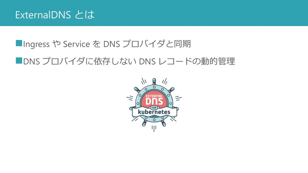 ExternalDNS とは ◼Ingress や Service を DNS プロバイダと同...