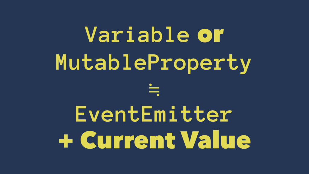 Variable or MutableProperty ≒ EventEmitter + Cu...