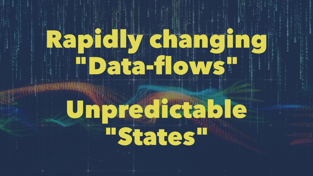"Rapidly changing ""Data-flows"" Unpredictable ""Sta..."