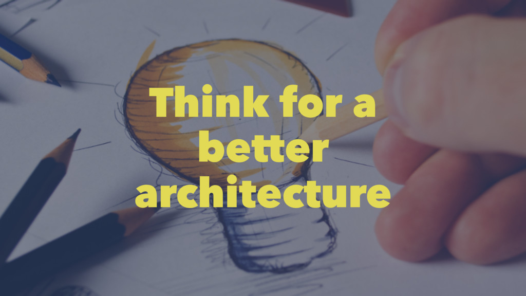 Think for a better architecture
