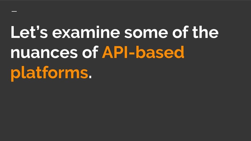 Let's examine some of the nuances of API-based ...