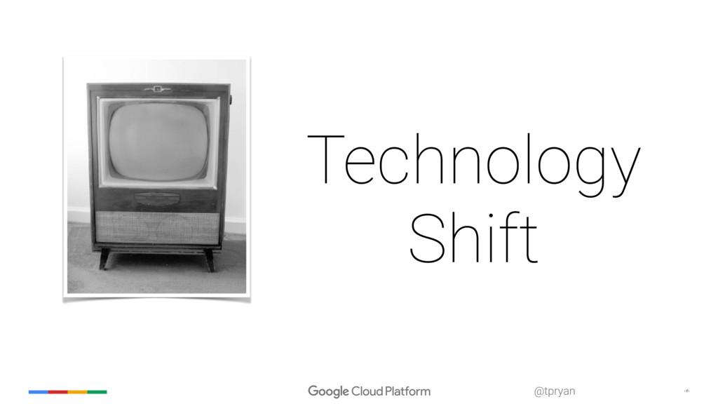 ‹#› @tpryan Technology Shift