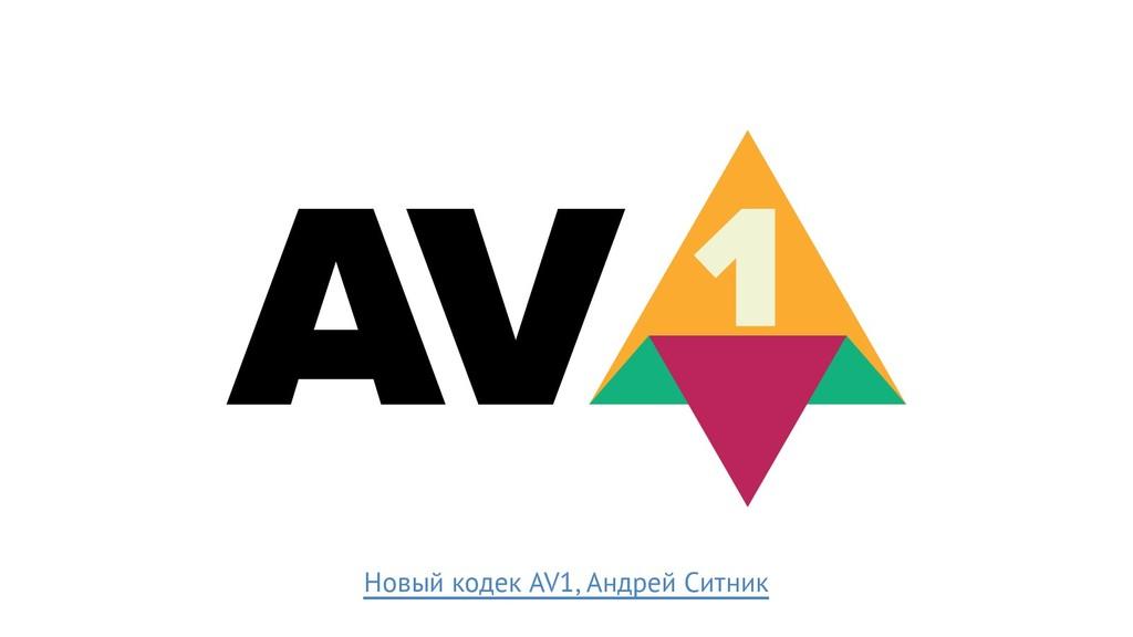 Новый кодек AV1, Андрей Ситник