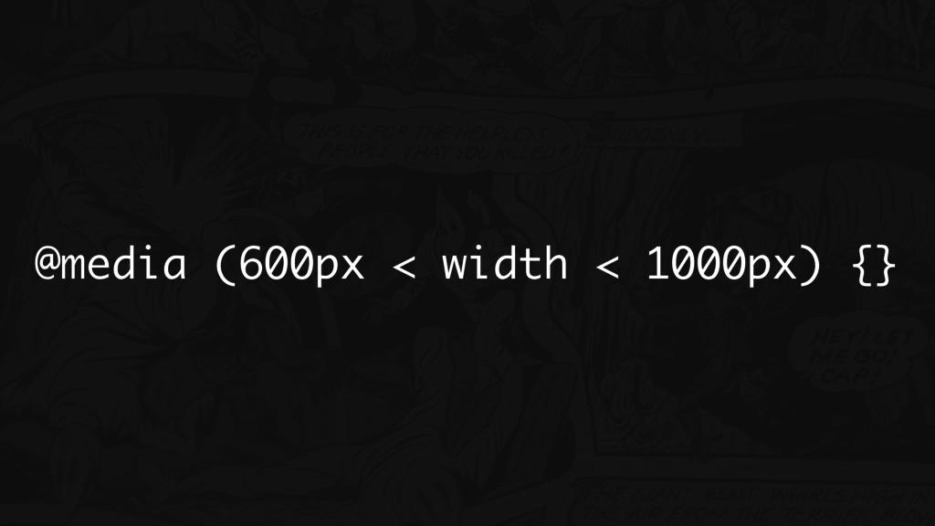 @media (600px < width < 1000px) {}