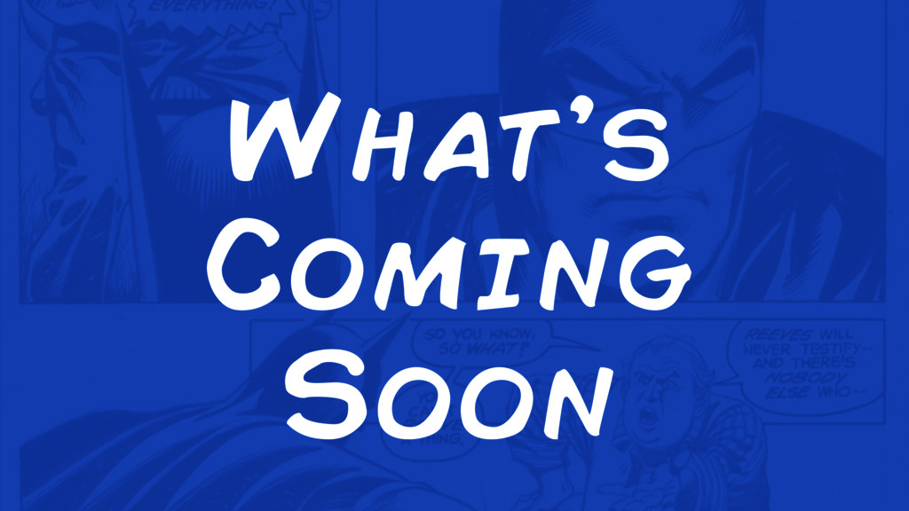 What's Coming Soon