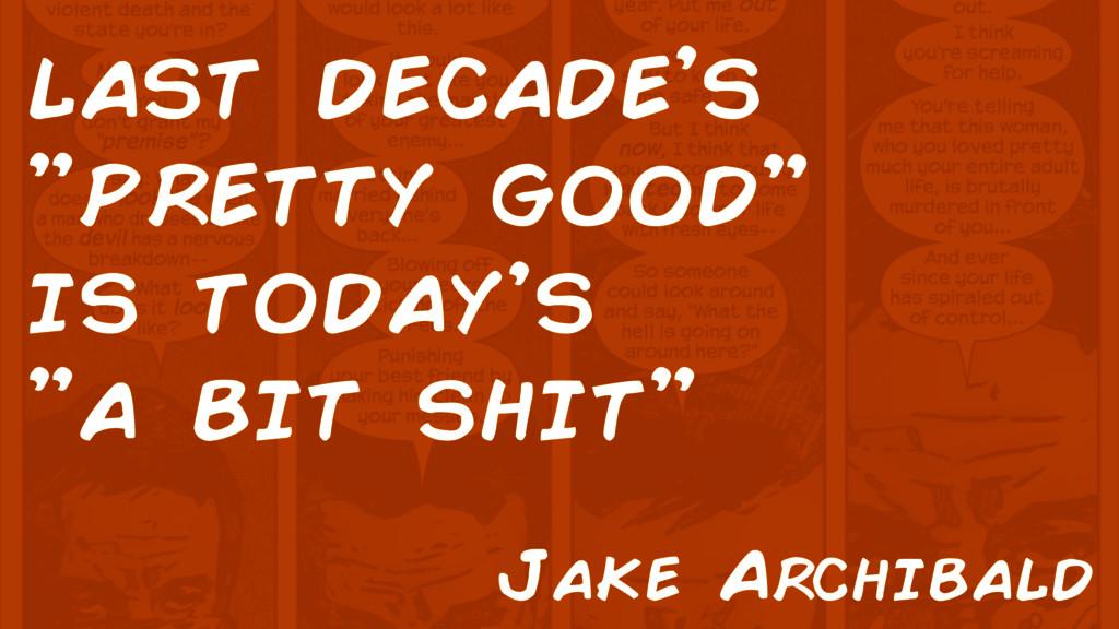 "last decade's ""pretty good"" is today's ""a bit s..."