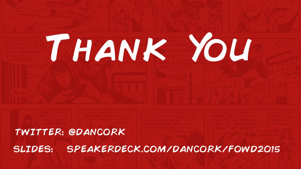 Thank Y ou TWITTER: @DANCORK SLIDES: SPEAKERDEC...