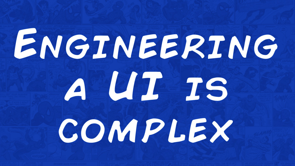Engineering a UI is complex