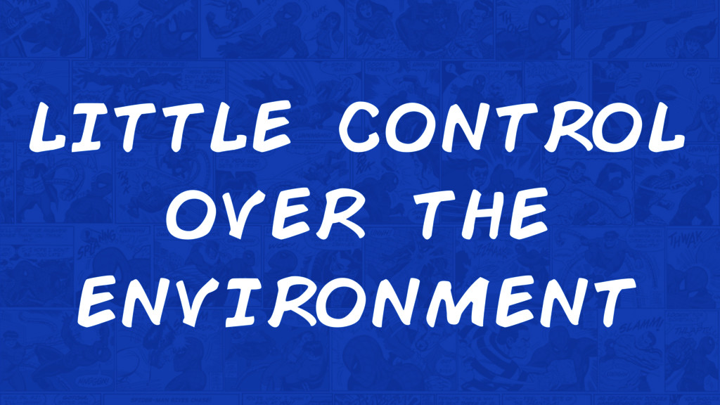 little control over the environment