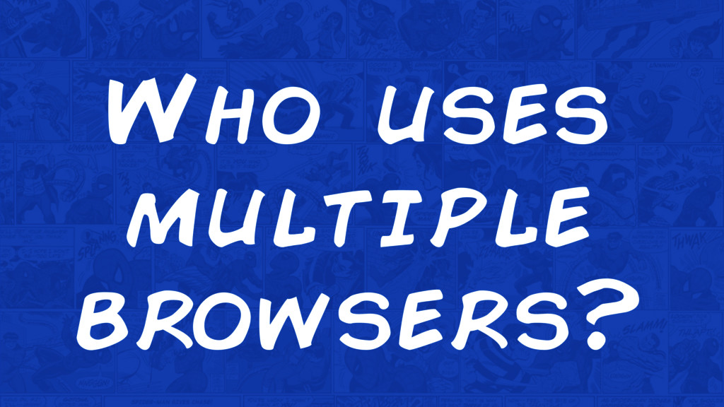 Who uses multiple browsers?
