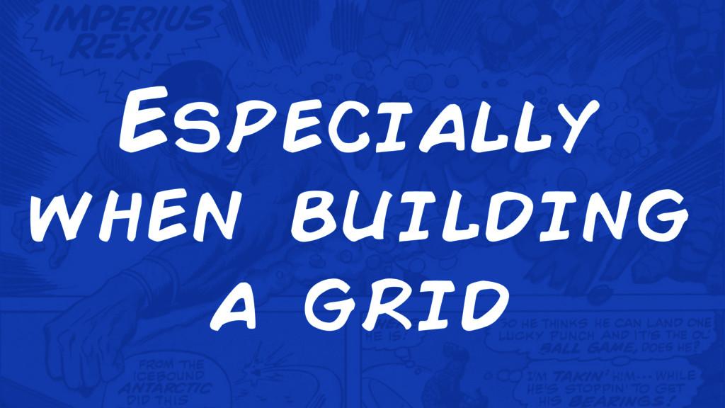 Especially when building a grid
