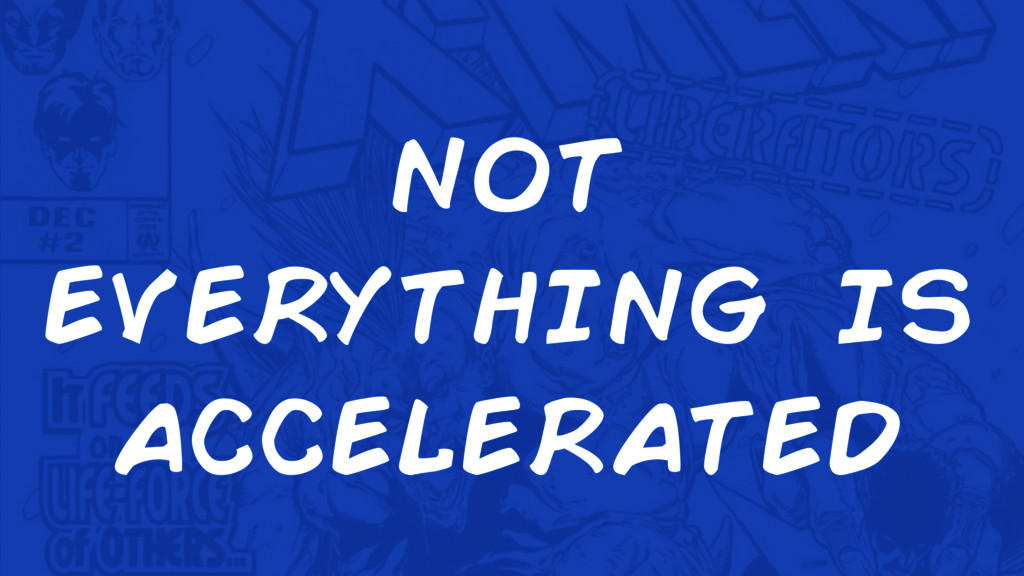not everything is accelerated